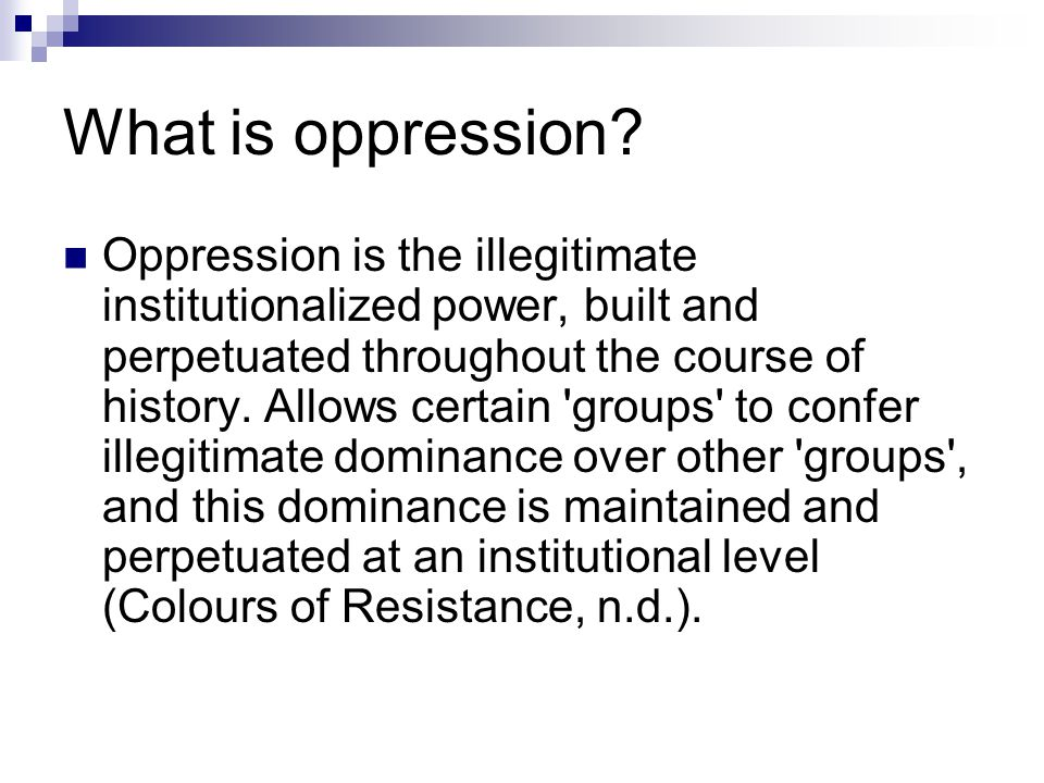 What is oppression? Oppression is the illegitimate institutionalized power, built and perpetuated throughout the course of history. Allows certain 'gr