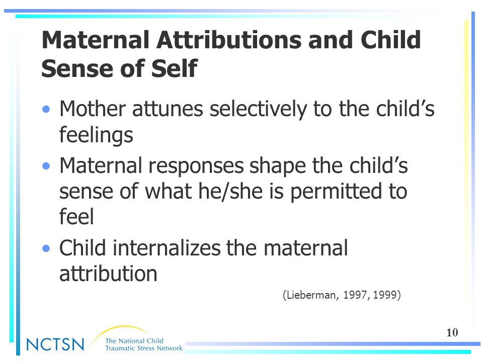 10 Maternal Attributions and Child Sense of Self Mother attunes selectively to the child's feelings Maternal responses shape the child's sense of what