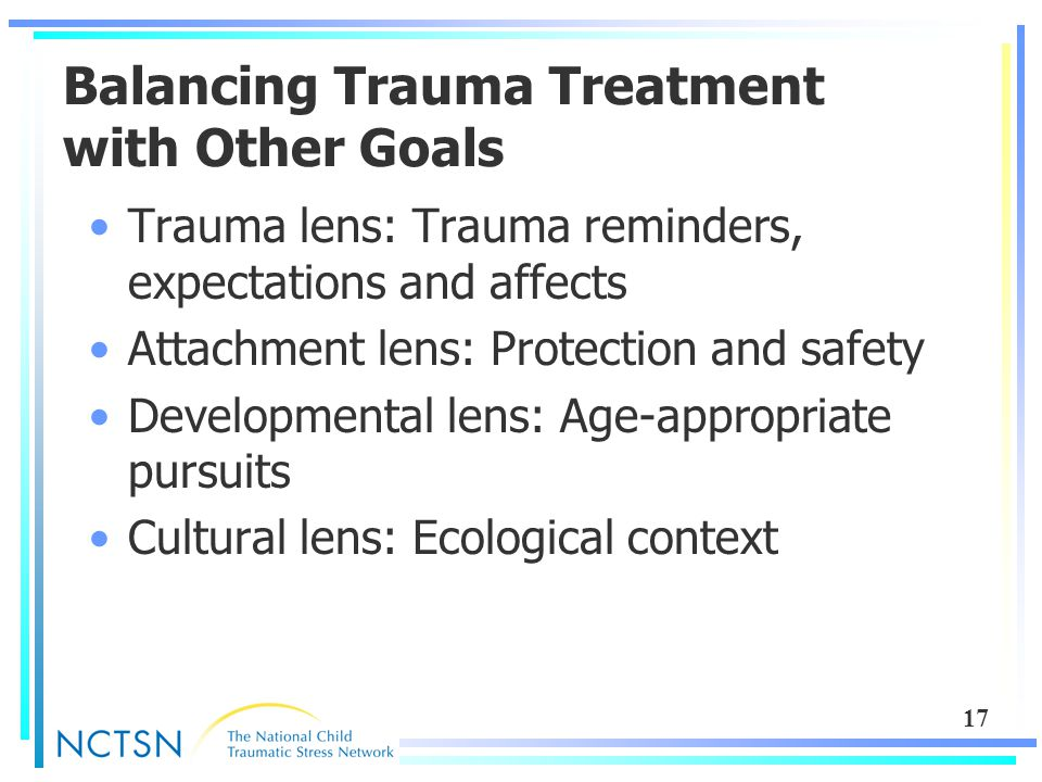 17 Balancing Trauma Treatment with Other Goals Trauma lens: Trauma reminders, expectations and affects Attachment lens: Protection and safety Developm