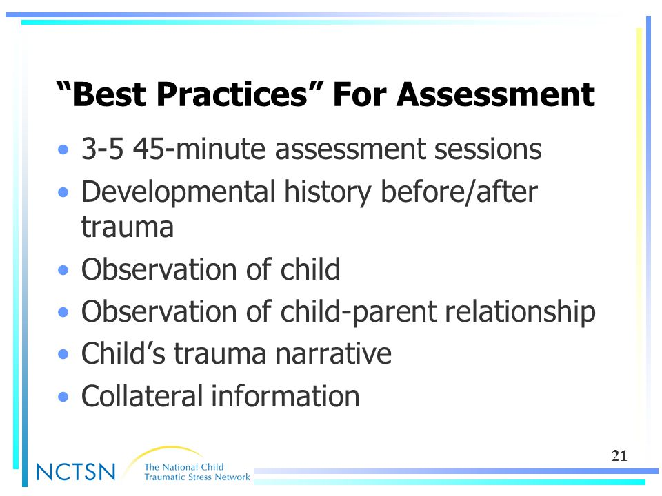 "21 ""Best Practices"" For Assessment 3-5 45-minute assessment sessions Developmental history before/after trauma Observation of child Observation of chi"