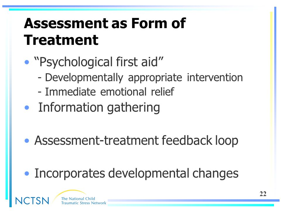 "22 Assessment as Form of Treatment ""Psychological first aid"" - Developmentally appropriate intervention - Immediate emotional relief Information gathe"