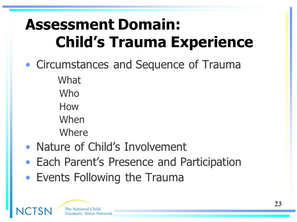 23 Assessment Domain: Child's Trauma Experience Circumstances and Sequence of Trauma What Who How When Where Nature of Child's Involvement Each Parent's Presence and Participation Events Following the Trauma