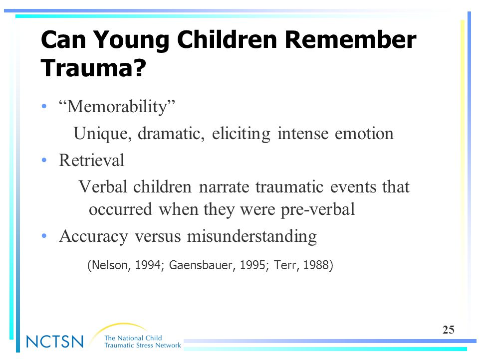 "25 Can Young Children Remember Trauma? ""Memorability"" Unique, dramatic, eliciting intense emotion Retrieval Verbal children narrate traumatic events t"