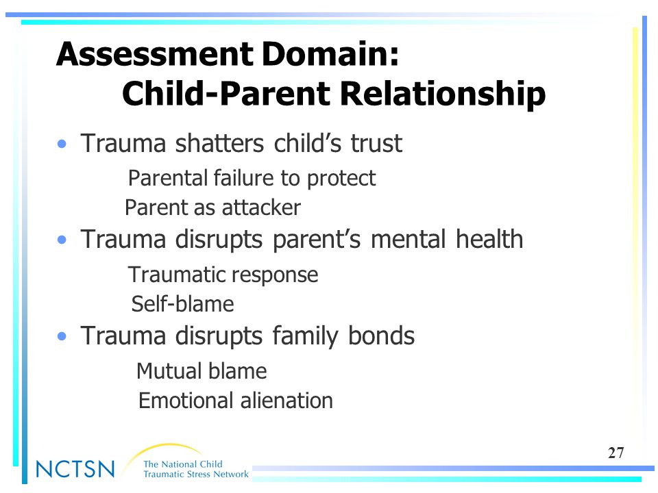 27 Assessment Domain: Child-Parent Relationship Trauma shatters child's trust Parental failure to protect Parent as attacker Trauma disrupts parent's