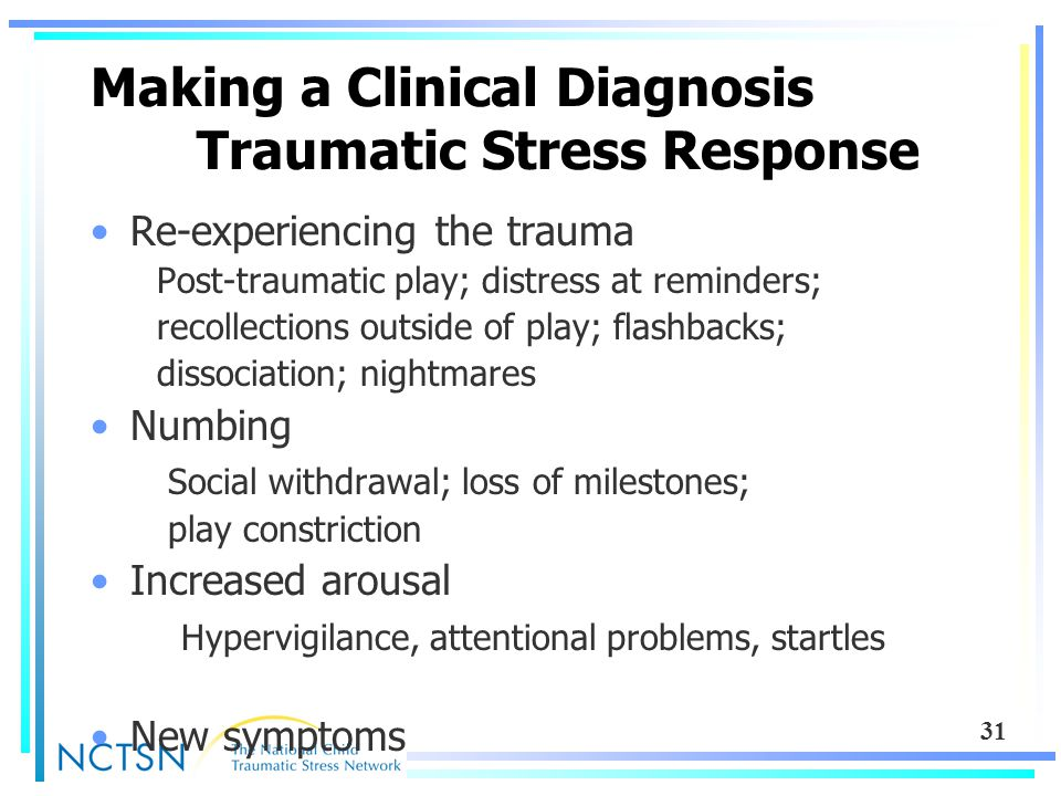 31 Making a Clinical Diagnosis Traumatic Stress Response Re-experiencing the trauma Post-traumatic play; distress at reminders; recollections outside