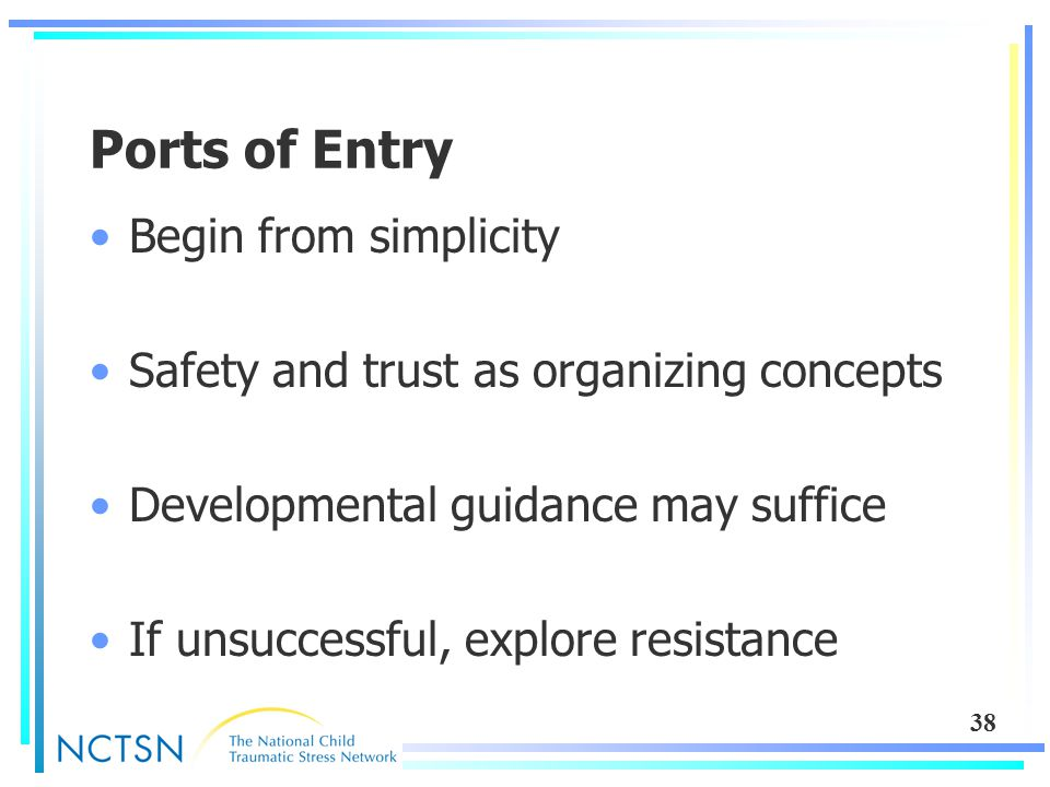 38 Ports of Entry Begin from simplicity Safety and trust as organizing concepts Developmental guidance may suffice If unsuccessful, explore resistance