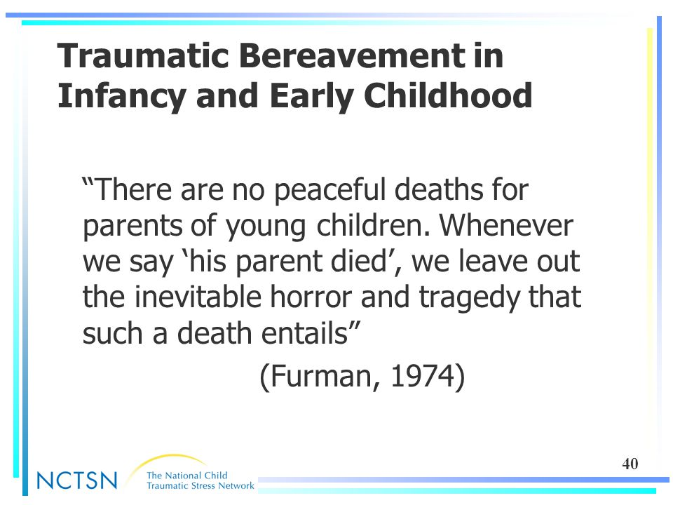 40 Traumatic Bereavement in Infancy and Early Childhood There are no peaceful deaths for parents of young children.