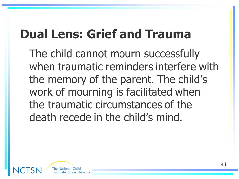 41 Dual Lens: Grief and Trauma The child cannot mourn successfully when traumatic reminders interfere with the memory of the parent. The child's work