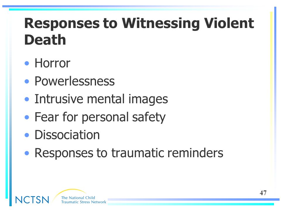 47 Responses to Witnessing Violent Death Horror Powerlessness Intrusive mental images Fear for personal safety Dissociation Responses to traumatic rem