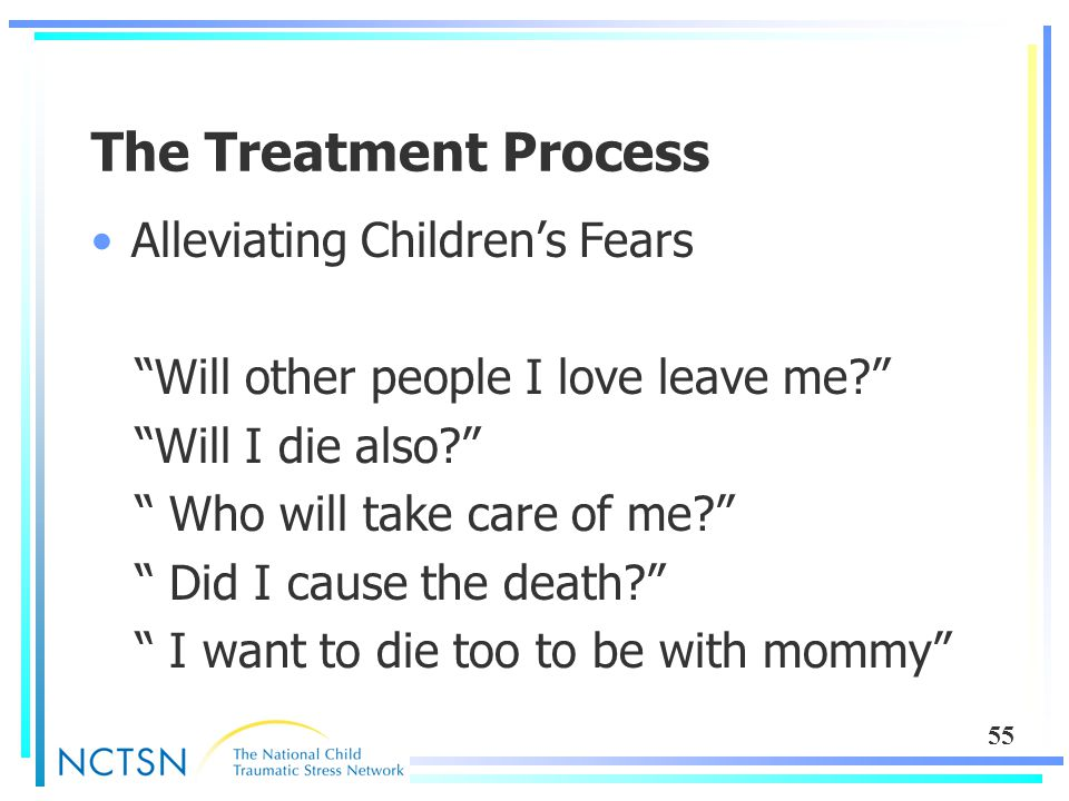 55 The Treatment Process Alleviating Children's Fears Will other people I love leave me? Will I die also? Who will take care of me? Did I cause the death? I want to die too to be with mommy