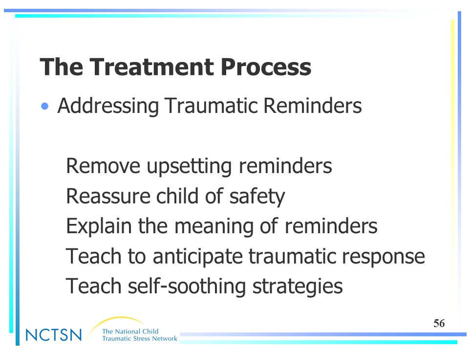 56 The Treatment Process Addressing Traumatic Reminders Remove upsetting reminders Reassure child of safety Explain the meaning of reminders Teach to anticipate traumatic response Teach self-soothing strategies