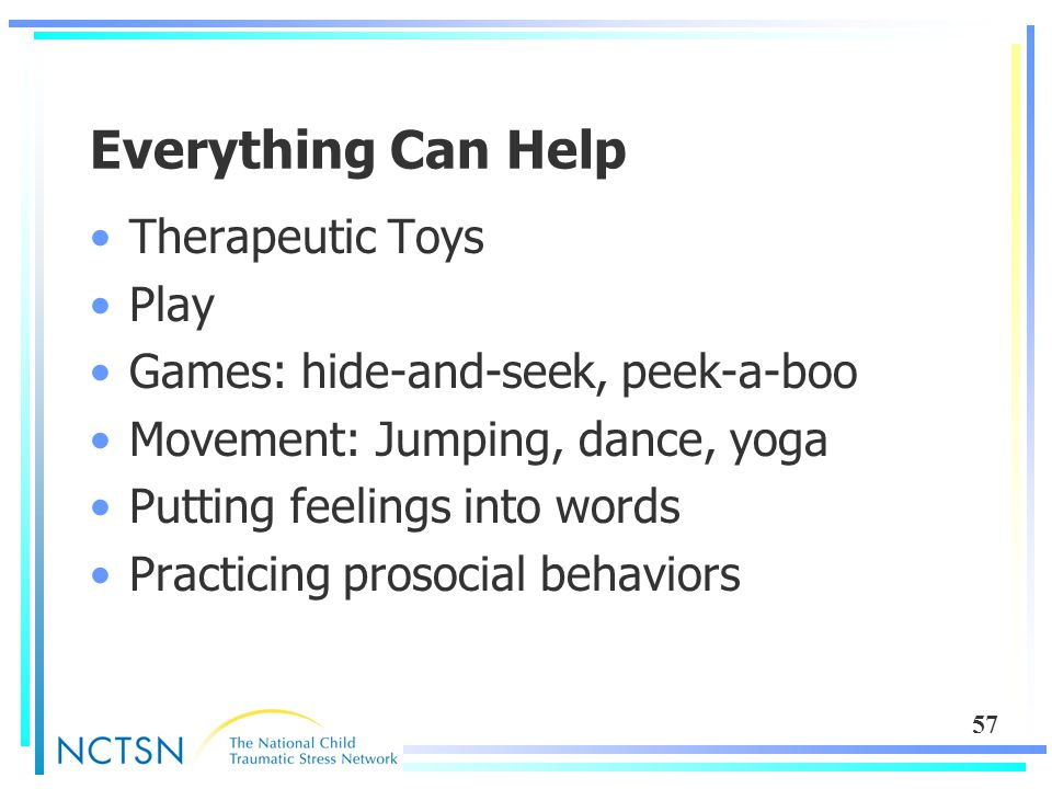 57 Everything Can Help Therapeutic Toys Play Games: hide-and-seek, peek-a-boo Movement: Jumping, dance, yoga Putting feelings into words Practicing pr