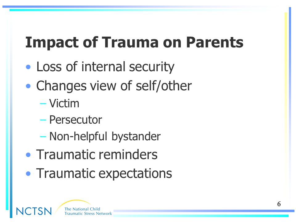 6 Impact of Trauma on Parents Loss of internal security Changes view of self/other –Victim –Persecutor –Non-helpful bystander Traumatic reminders Traumatic expectations