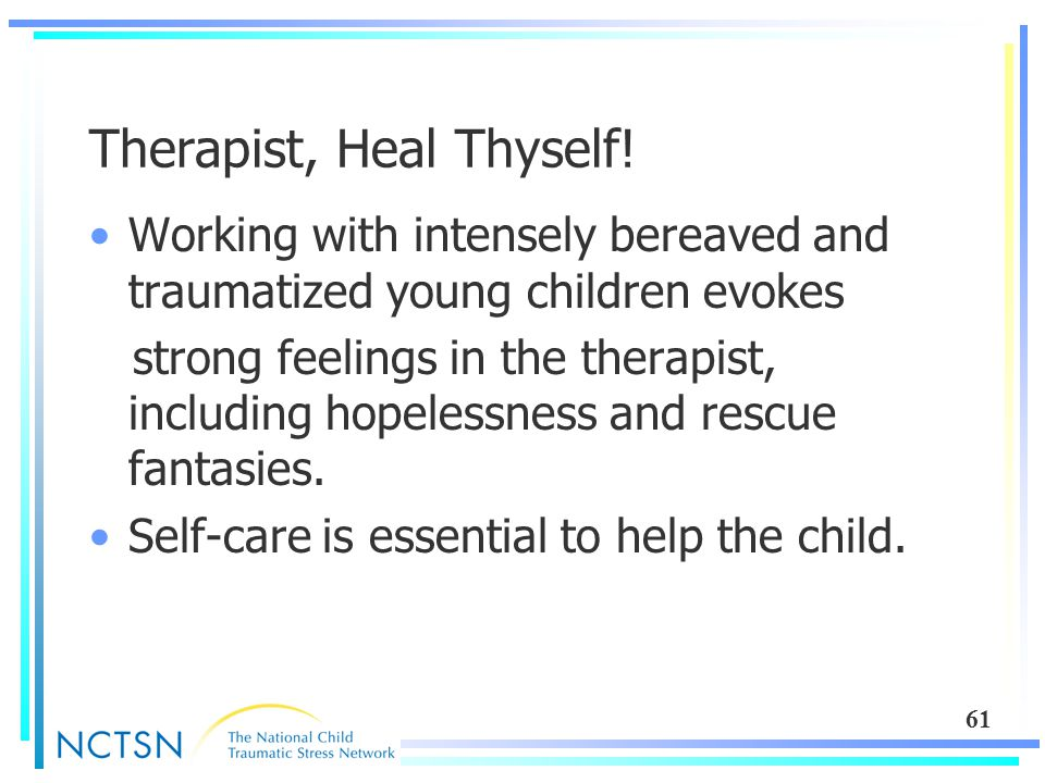 61 Therapist, Heal Thyself! Working with intensely bereaved and traumatized young children evokes strong feelings in the therapist, including hopeless