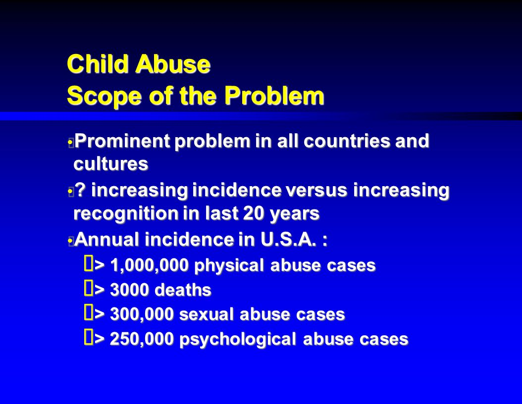 Child Abuse Scope of the Problem  Prominent problem in all countries and cultures  ? increasing incidence versus increasing recognition in last 20 y