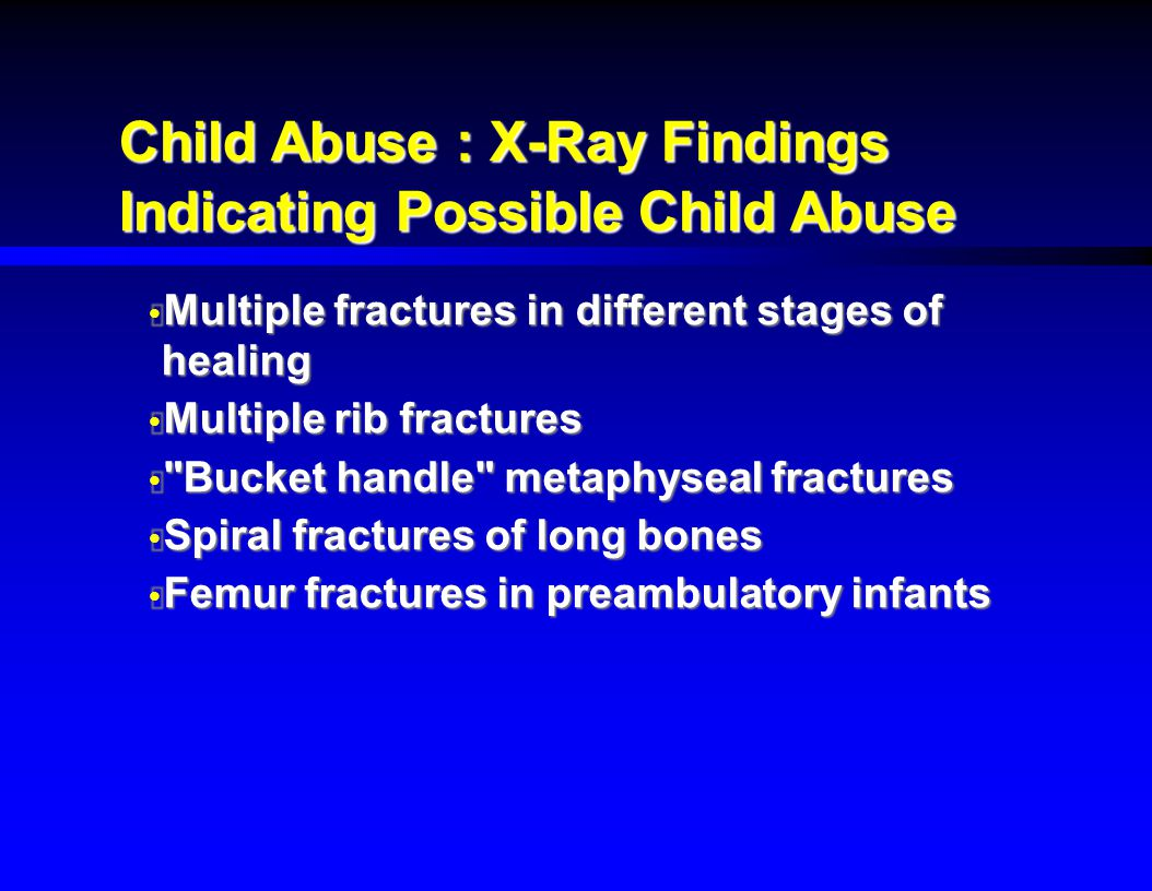 Child Abuse : X-Ray Findings Indicating Possible Child Abuse  Multiple fractures in different stages of healing  Multiple rib fractures 