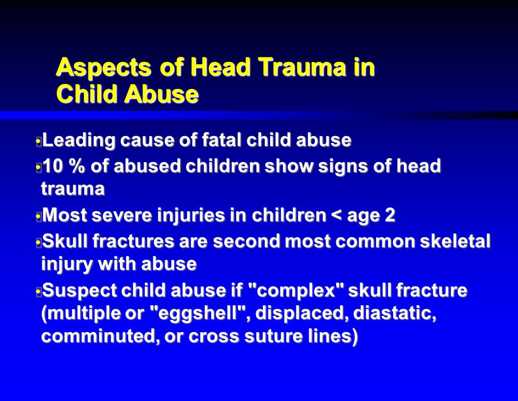 Aspects of Head Trauma in Child Abuse  Leading cause of fatal child abuse  10 % of abused children show signs of head trauma  Most severe injuries