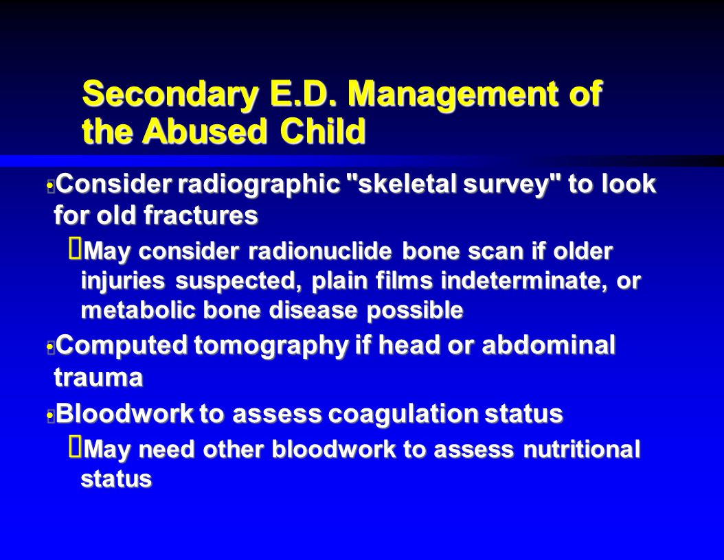 Secondary E.D. Management of the Abused Child  Consider radiographic