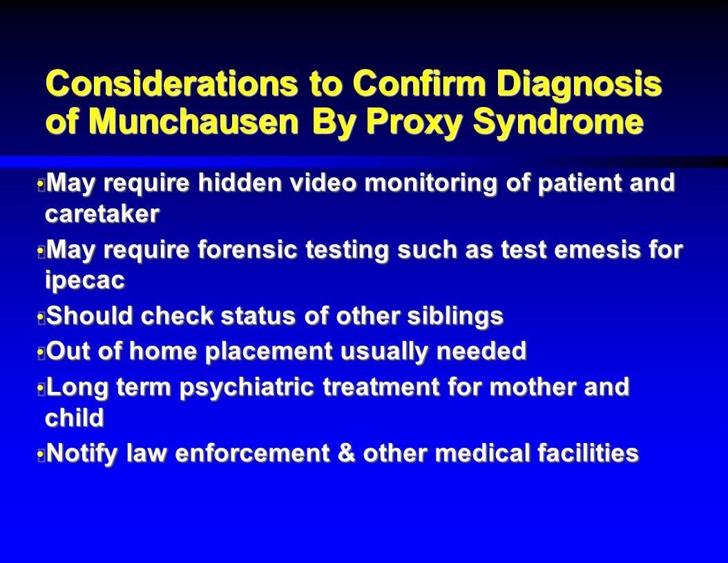 Considerations to Confirm Diagnosis of Munchausen By Proxy Syndrome  May require hidden video monitoring of patient and caretaker  May require foren