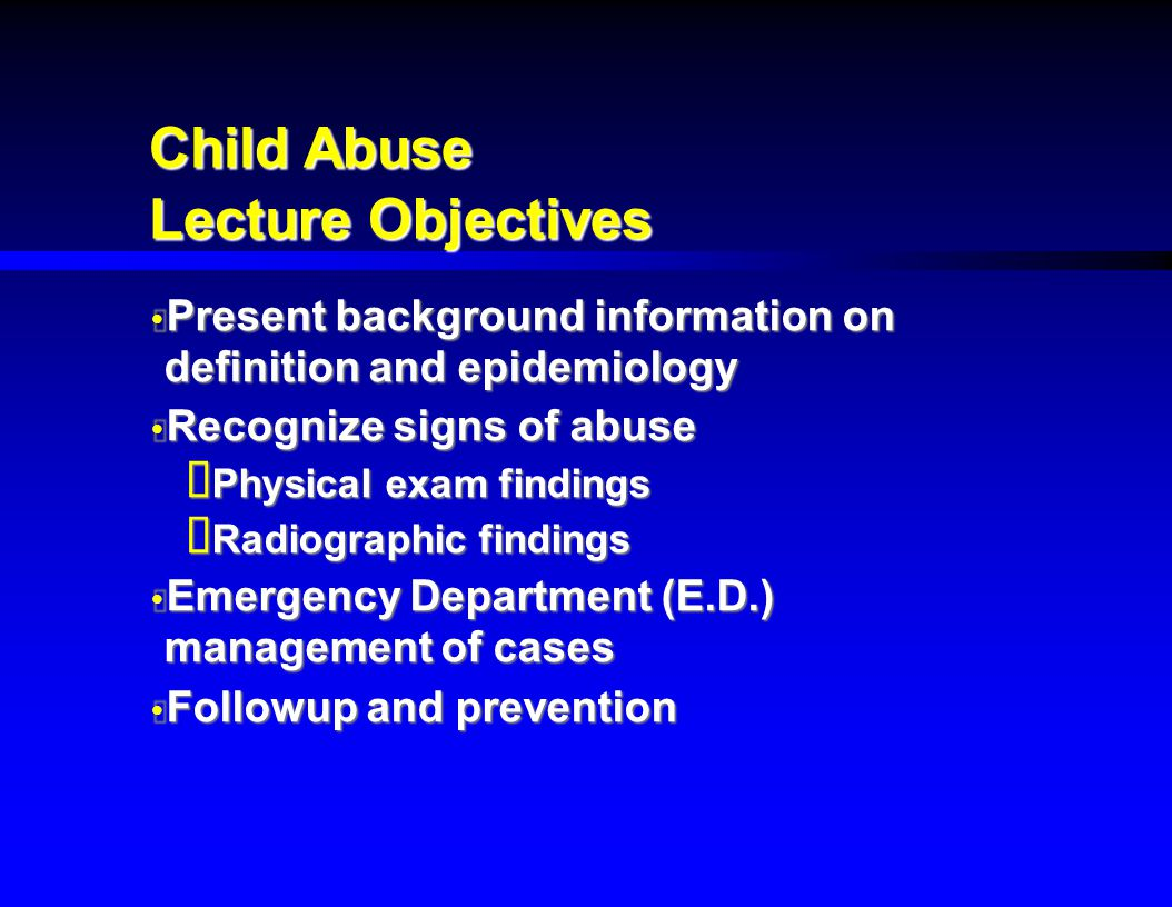 Child Abuse Lecture Objectives  Present background information on definition and epidemiology  Recognize signs of abuse  Physical exam findings  R