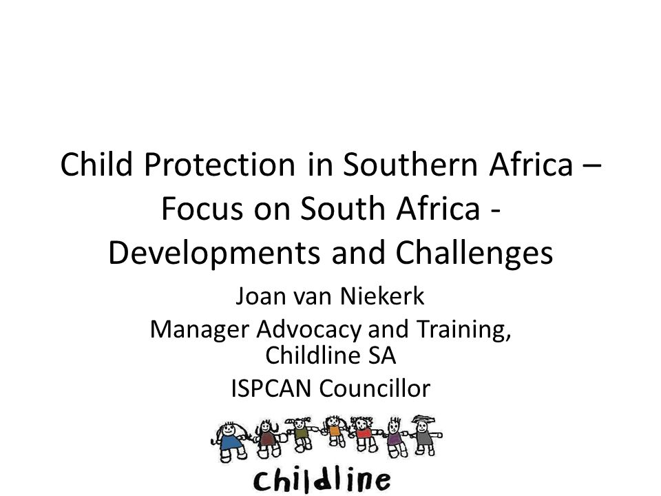 Introduction This presentation will focus on -The Country context in which Child Protection Services are offered -Recent developments in law and policy that frame and drive Child Protection in South Africa -Conclusions and recommendations emerging from recent research into how the Child Protection System is functioning in practice.