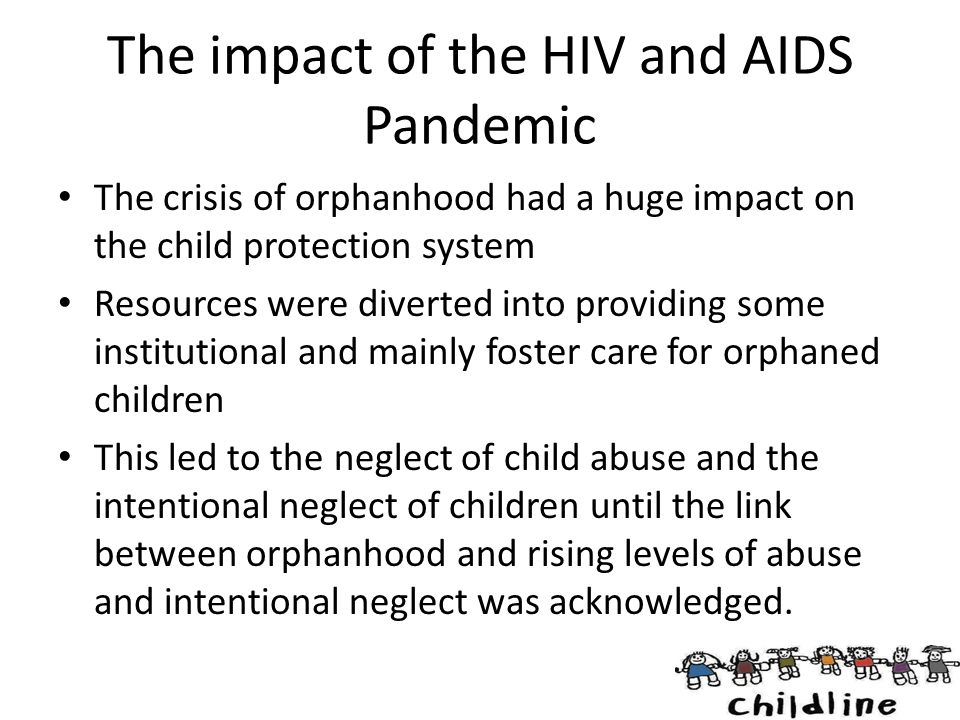 The impact of the HIV and AIDS Pandemic The crisis of orphanhood had a huge impact on the child protection system Resources were diverted into providi