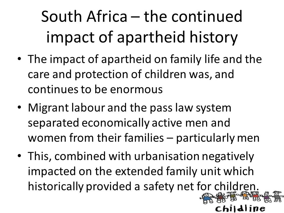 South Africa – the continued impact of apartheid history The impact of apartheid on family life and the care and protection of children was, and conti