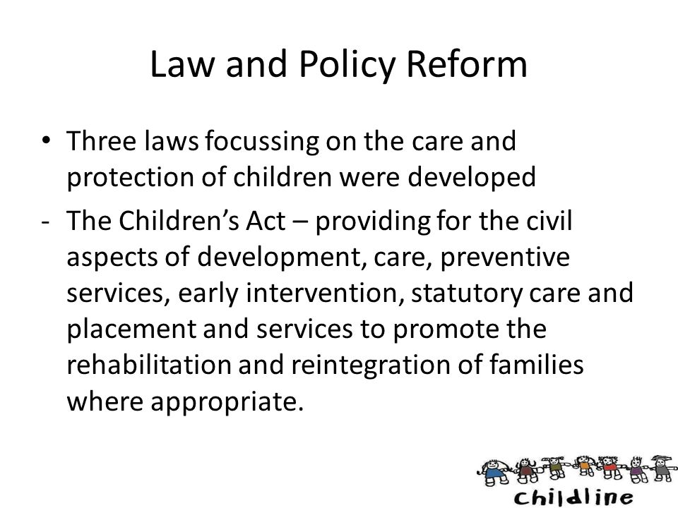 Law and Policy Reform Three laws focussing on the care and protection of children were developed -The Children's Act – providing for the civil aspects