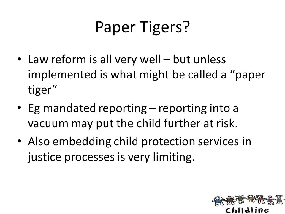 """Paper Tigers? Law reform is all very well – but unless implemented is what might be called a """"paper tiger"""" Eg mandated reporting – reporting into a va"""