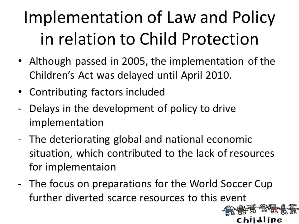 Implementation of Law and Policy in relation to Child Protection Although passed in 2005, the implementation of the Children's Act was delayed until A