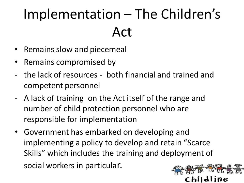 Implementation – The Children's Act Remains slow and piecemeal Remains compromised by -the lack of resources - both financial and trained and competen