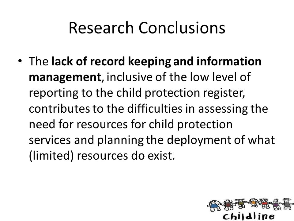 Research Conclusions The lack of record keeping and information management, inclusive of the low level of reporting to the child protection register,