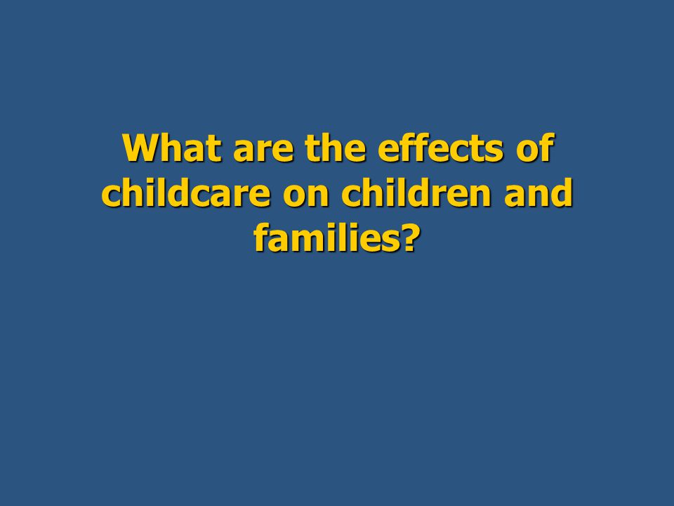 What are the effects of childcare on children and families