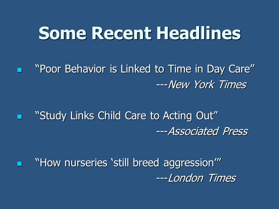 Some Recent Headlines Poor Behavior is Linked to Time in Day Care Poor Behavior is Linked to Time in Day Care ---New York Times Study Links Child Care to Acting Out Study Links Child Care to Acting Out ---Associated Press How nurseries 'still breed aggression' How nurseries 'still breed aggression' ---London Times