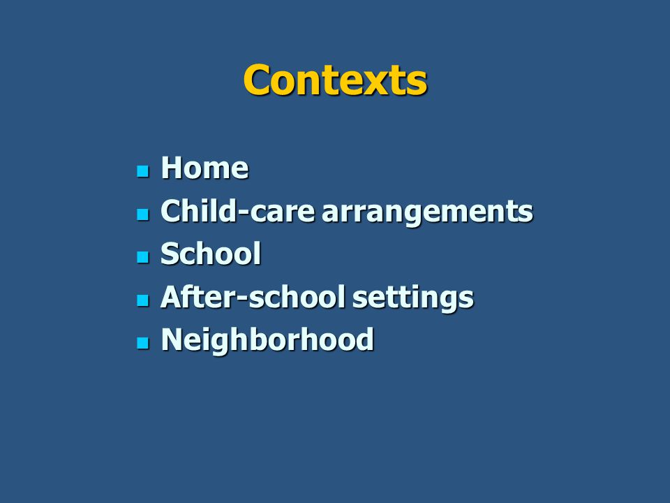 Contexts Home Home Child-care arrangements Child-care arrangements School School After-school settings After-school settings Neighborhood Neighborhood