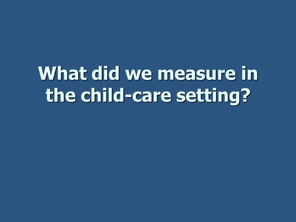 What did we measure in the child-care setting