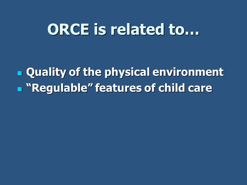 ORCE is related to… Quality of the physical environment Quality of the physical environment Regulable features of child care Regulable features of child care