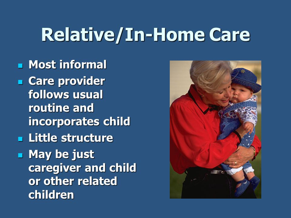 Relative/In-Home Care Most informal Most informal Care provider follows usual routine and incorporates child Care provider follows usual routine and incorporates child Little structure Little structure May be just caregiver and child or other related children May be just caregiver and child or other related children