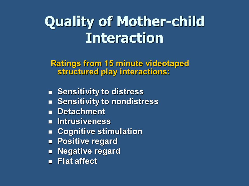 Quality of Mother-child Interaction Ratings from 15 minute videotaped structured play interactions: Ratings from 15 minute videotaped structured play interactions: Sensitivity to distress Sensitivity to distress Sensitivity to nondistress Sensitivity to nondistress Detachment Detachment Intrusiveness Intrusiveness Cognitive stimulation Cognitive stimulation Positive regard Positive regard Negative regard Negative regard Flat affect Flat affect