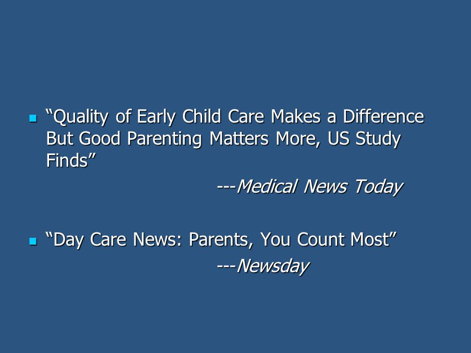 Quality of Early Child Care Makes a Difference But Good Parenting Matters More, US Study Finds Quality of Early Child Care Makes a Difference But Good Parenting Matters More, US Study Finds ---Medical News Today Day Care News: Parents, You Count Most Day Care News: Parents, You Count Most ---Newsday