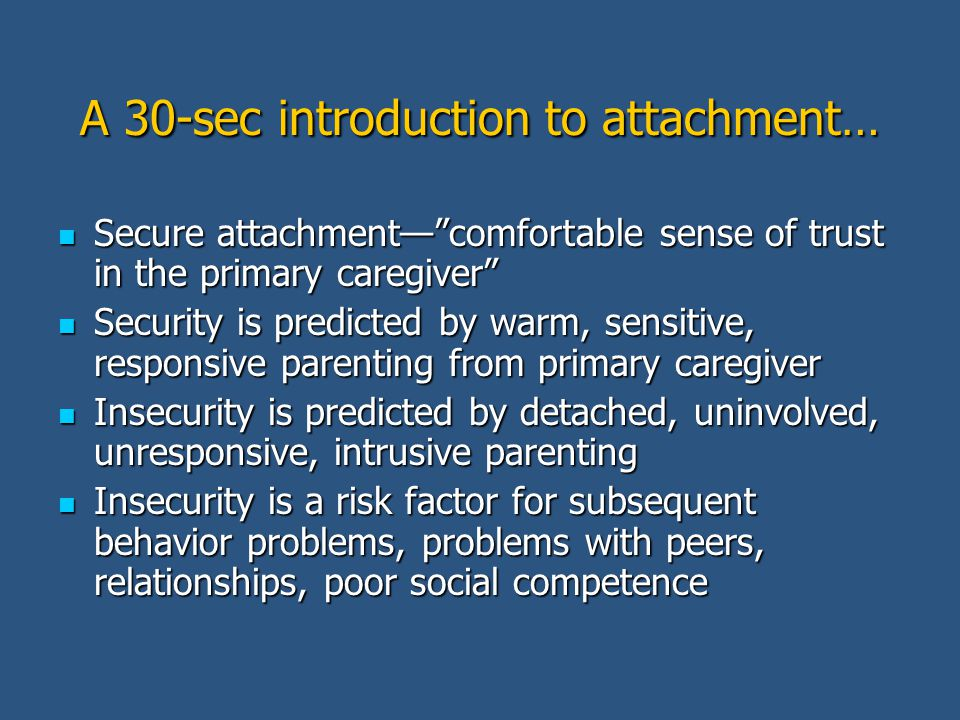 A 30-sec introduction to attachment… Secure attachment— comfortable sense of trust in the primary caregiver Secure attachment— comfortable sense of trust in the primary caregiver Security is predicted by warm, sensitive, responsive parenting from primary caregiver Security is predicted by warm, sensitive, responsive parenting from primary caregiver Insecurity is predicted by detached, uninvolved, unresponsive, intrusive parenting Insecurity is predicted by detached, uninvolved, unresponsive, intrusive parenting Insecurity is a risk factor for subsequent behavior problems, problems with peers, relationships, poor social competence Insecurity is a risk factor for subsequent behavior problems, problems with peers, relationships, poor social competence