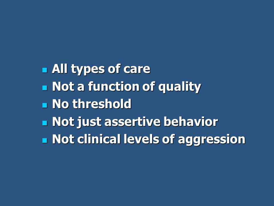 All types of care All types of care Not a function of quality Not a function of quality No threshold No threshold Not just assertive behavior Not just assertive behavior Not clinical levels of aggression Not clinical levels of aggression