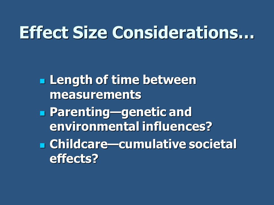 Effect Size Considerations… Length of time between measurements Length of time between measurements Parenting—genetic and environmental influences.