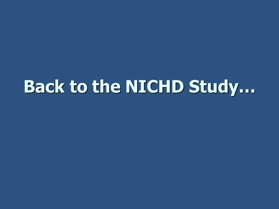 Back to the NICHD Study…