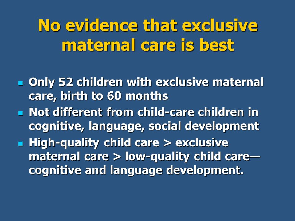 No evidence that exclusive maternal care is best Only 52 children with exclusive maternal care, birth to 60 months Only 52 children with exclusive maternal care, birth to 60 months Not different from child-care children in cognitive, language, social development Not different from child-care children in cognitive, language, social development High-quality child care > exclusive maternal care > low-quality child care— cognitive and language development.