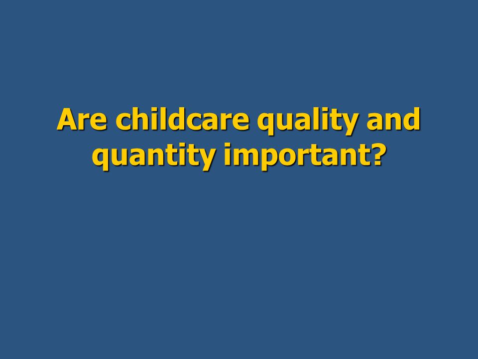 Are childcare quality and quantity important