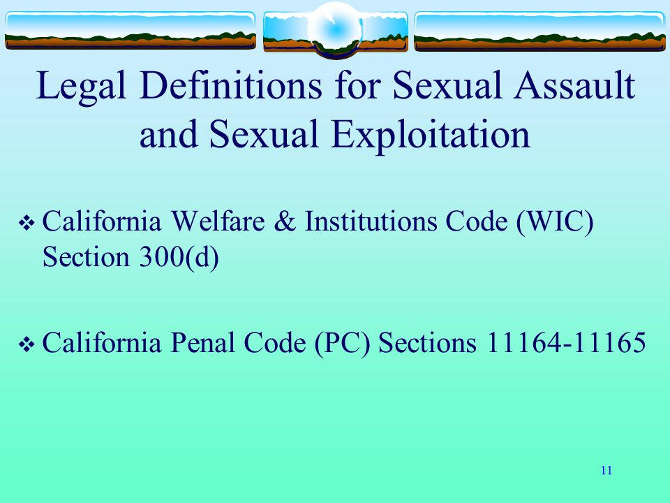 11 Legal Definitions for Sexual Assault and Sexual Exploitation  California Welfare & Institutions Code (WIC) Section 300(d)  California Penal Code