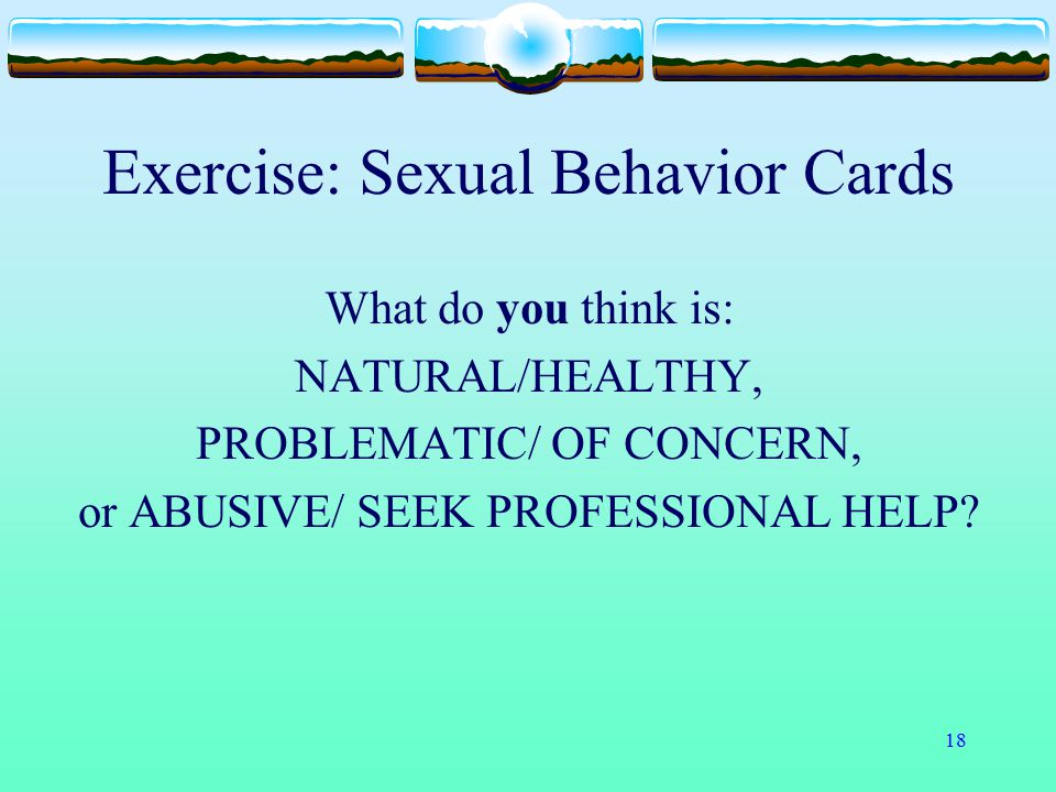 18 Exercise: Sexual Behavior Cards What do you think is: NATURAL/HEALTHY, PROBLEMATIC/ OF CONCERN, or ABUSIVE/ SEEK PROFESSIONAL HELP?