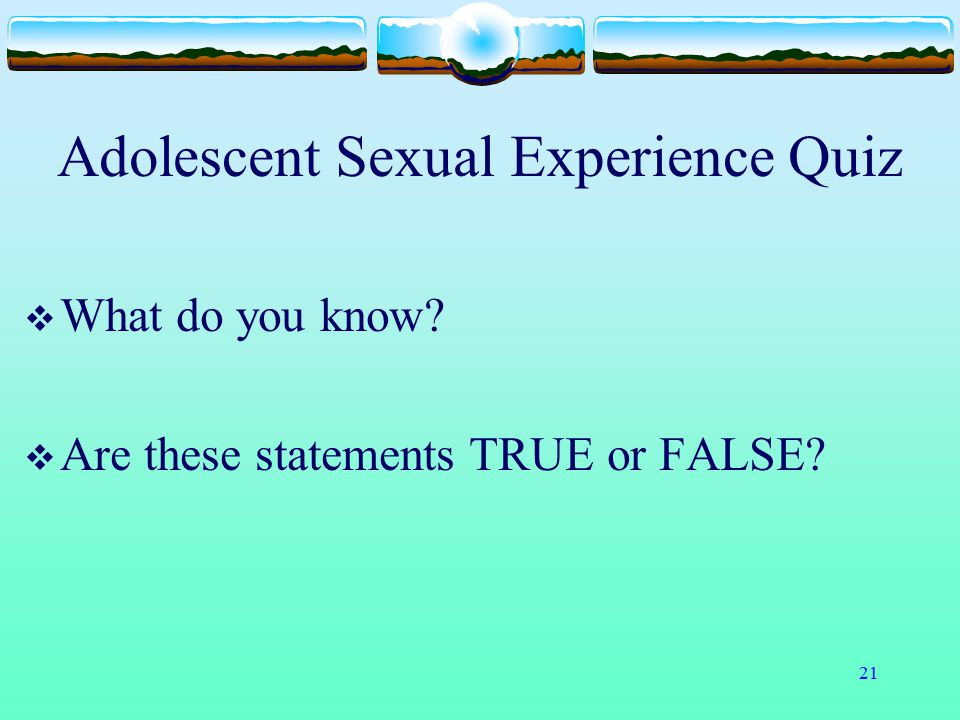 21 Adolescent Sexual Experience Quiz  What do you know?  Are these statements TRUE or FALSE?