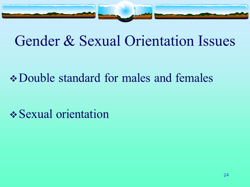 24 Gender & Sexual Orientation Issues  Double standard for males and females  Sexual orientation